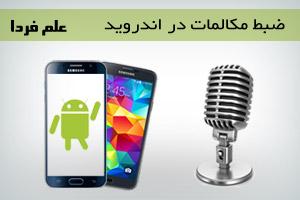 ضبط مکالمه تلفنی در اندروید - معرفی چند برنامه رایگان